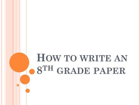 H OW TO WRITE AN 8 TH GRADE PAPER. APPEARANCE Yes, sad as it is, people do judge by appearance. You do not want your teacher to take one look at your.