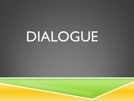 DIALOGUE. WHAT IS IT?  Written dialogue represents the spoken words of TWO or more people involved in a conversation.
