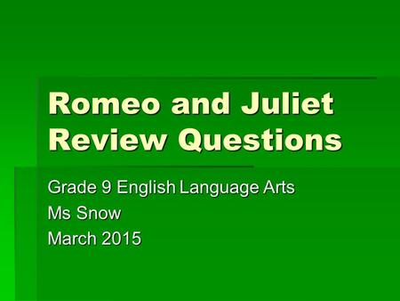 Romeo and Juliet Review Questions Grade 9 English Language Arts Ms Snow March 2015.
