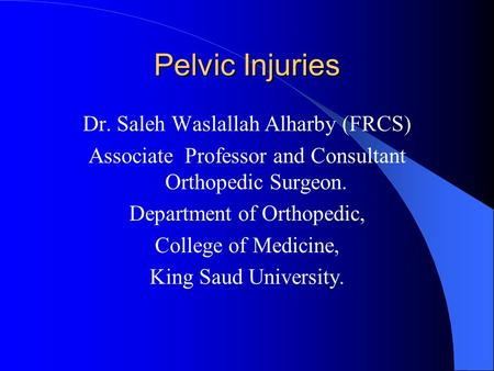Pelvic Injuries Dr. Saleh Waslallah Alharby (FRCS) Associate Professor and Consultant Orthopedic Surgeon. Department of Orthopedic, College of Medicine,