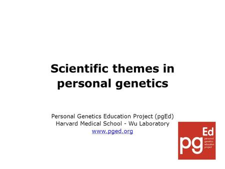 Scientific themes in personal genetics Personal Genetics Education Project (pgEd) Harvard Medical School - Wu Laboratory www.pged.org.