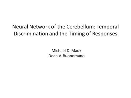 Neural Network of the Cerebellum: Temporal Discrimination and the Timing of Responses Michael D. Mauk Dean V. Buonomano.