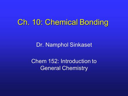 Ch. 10: Chemical Bonding Dr. Namphol Sinkaset Chem 152: Introduction to General Chemistry.