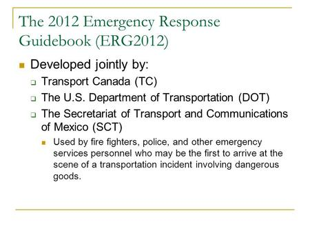 The 2012 Emergency Response Guidebook (ERG2012) Developed jointly by:  Transport Canada (TC)  The U.S. Department of Transportation (DOT)  The Secretariat.