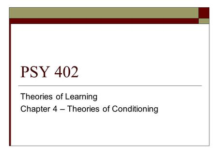 PSY 402 Theories of Learning Chapter 4 – Theories of Conditioning.