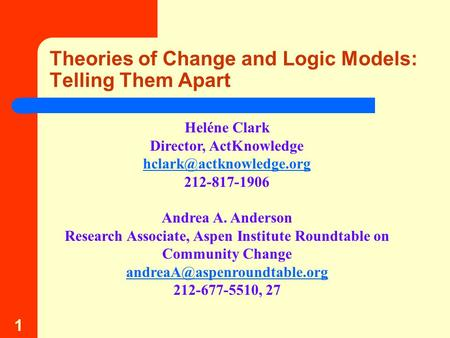 1 Theories of Change and Logic Models: Telling Them Apart Heléne Clark Director, ActKnowledge 212-817-1906 Andrea A. Anderson Research.