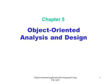 Object-Oriented Application Development Using VB.NET 1 Chapter 5 Object-Oriented Analysis and Design.