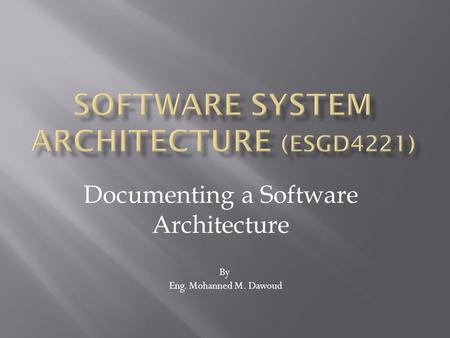 Documenting a Software Architecture By Eng. Mohanned M. Dawoud.