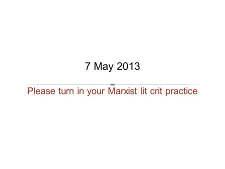 Please turn in your Marxist lit crit practice 7 May 2013.