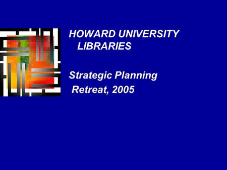 HOWARD UNIVERSITY LIBRARIES Strategic Planning Retreat, 2005.