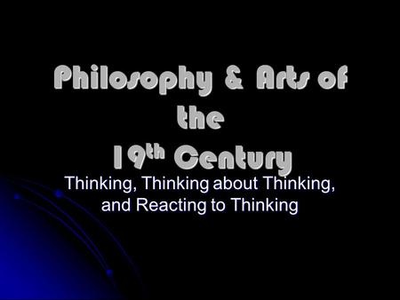 Philosophy & Arts of the 19 th Century Thinking, Thinking about Thinking, and Reacting to Thinking.