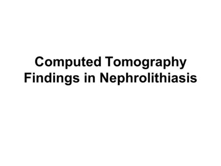 Computed Tomography Findings in Nephrolithiasis. CT scan sensitivity of 94-97% and a specificity of 96- 100%, helical CT is the most sensitive radiologic.