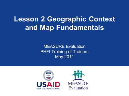 Lesson 2 Geographic Context and Map Fundamentals MEASURE Evaluation PHFI Training of Trainers May 2011.