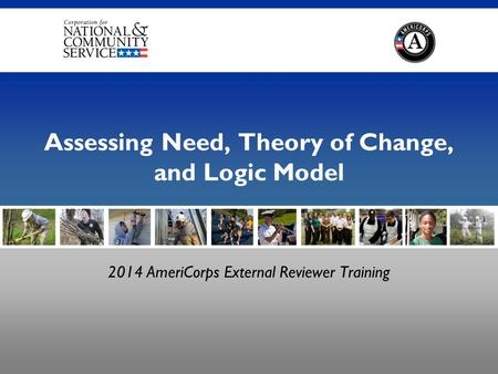 2014 AmeriCorps External Reviewer Training Assessing Need, Theory of Change, and Logic Model.