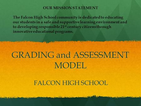 GRADING and ASSESSMENT MODEL FALCON HIGH SCHOOL OUR MISSION STATEMENT The Falcon High School community is dedicated to educating our students in a safe.