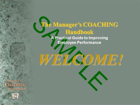 SAMPLE The Manager's COACHING Handbook A Practical Guide to Improving Employee Performance WELCOME!