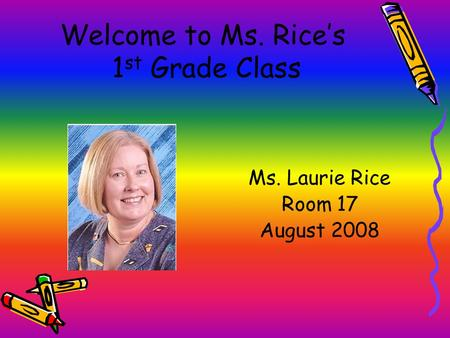 Welcome to Ms. Rice's 1 st Grade Class Ms. Laurie Rice Room 17 August 2008.