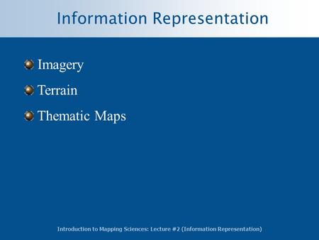 Introduction to Mapping Sciences: Lecture #2 (Information Representation) Information Representation Imagery Terrain Thematic Maps.