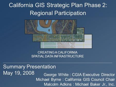 California GIS Strategic Plan Phase 2: Summary Presentation May 19, 2008 George White : CGIA Executive Director Michael Byrne : California GIS Council.
