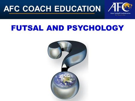 AFC COACH EDUCATION FUTSAL AND PSYCHOLOGY. AFC COACH EDUCATION Acquiring mental skills The good news is that just like their physical counterparts, mental.