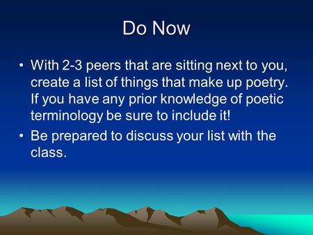 Do Now With 2-3 peers that are sitting next to you, create a list of things that make up poetry. If you have any prior knowledge of poetic terminology.