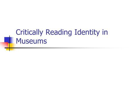 Critically Reading Identity in Museums. The Citizenship Museum Museums can help us explore the identities of ourselves and others Museums are constructed.