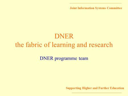 Joint Information Systems Committee Supporting Higher and Further Education DNER the fabric of learning and research DNER programme team.