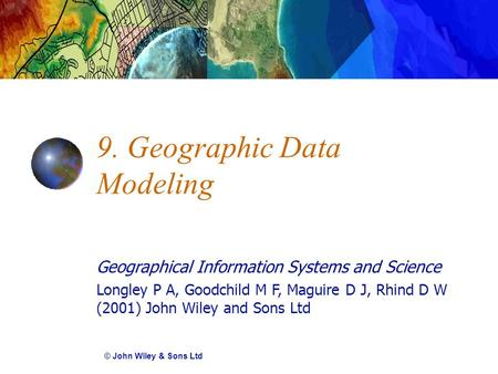 Geographical Information Systems and Science Longley P A, Goodchild M F, Maguire D J, Rhind D W (2001) John Wiley and Sons Ltd 9. Geographic Data Modeling.