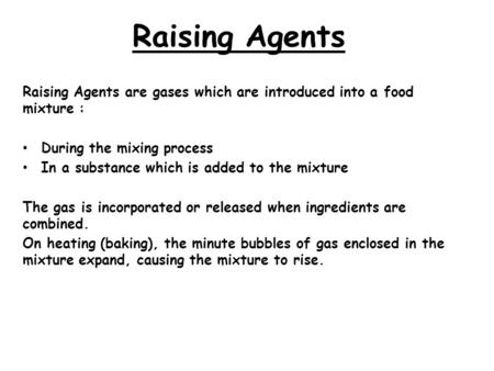 Raising Agents   Raising Agents are gases which are introduced into a food mixture : During the mixing process In a substance which is added to the mixture.