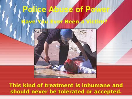 Police Abuse of Power Have You Ever Been a Victim? This kind of treatment is inhumane and should never be tolerated or accepted.