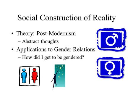 Social Construction of Reality Theory: Post-Modernism –Abstract thoughts Applications to Gender Relations –How did I get to be gendered?