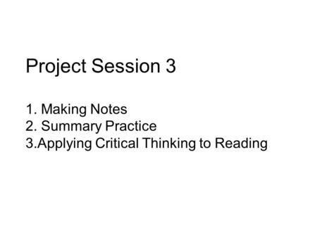 Project Session 3 1. Making Notes 2. Summary Practice 3.Applying Critical Thinking to Reading.