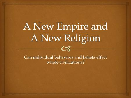 Can individual behaviors and beliefs effect whole civilizations?