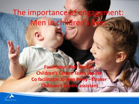 The importance of engagement: Men in children's lives Facilitator: Beki Horton Children's Centre Team Leader Co facilitator Jo-Ann Perry –Straker Children's.