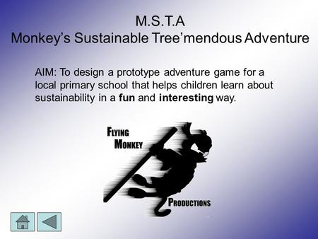 M.S.T.A Monkey's Sustainable Tree'mendous Adventure AIM: To design a prototype adventure game for a local primary school that helps children learn about.