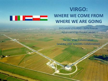VIRGO: WHERE WE COME FROM WHERE WE ARE GOING GIOVANNI LOSURDO - INFN Firenze Advanced Virgo Project Leader for the Virgo Collaboration (and the LIGO Scientific.