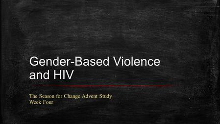 Gender-Based Violence and HIV The Season for Change Advent Study Week Four.