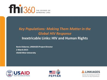 Key Populations: Making Them Matter in the Global HIV Response Inextricable Links: HIV and Human Rights Kevin Osborne, LINKAGES Project Director 2 March.