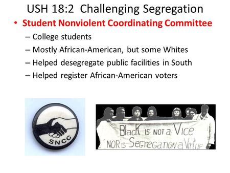 USH 18:2 Challenging Segregation Student Nonviolent Coordinating Committee – College students – Mostly African-American, but some Whites – Helped desegregate.