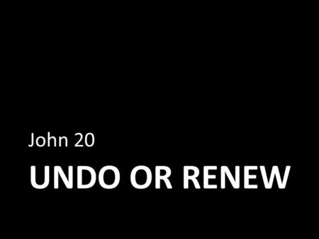UNDO OR RENEW John 20. What to do with Loss Loss creates a barren present, as if one were sailing on a vast sea of nothingness. Those who suffer loss.