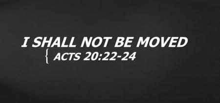 I SHALL NOT BE MOVED ACTS 20:22-24.