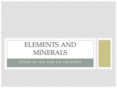 FOUND IN YOU AND ON THE EARTH ELEMENTS AND MINERALS.
