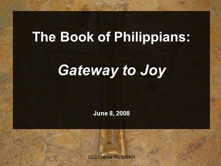 CCLI License No. 136904 The Book of Philippians: Gateway to Joy June 8, 2008.