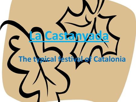 "La Castanyada The typical festival of Catalonia. What is ""La Castanyada""? The Castanyada is a typical festival in Catalonia, and it is celebrated at the."