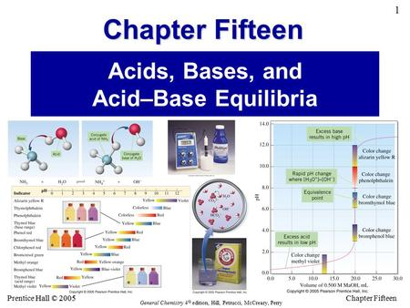 Chapter Fifteen 1 Hall © 2005 Prentice Hall © 2005 General Chemistry 4 th edition, Hill, Petrucci, McCreary, Perry <strong>Acids</strong>, <strong>Bases</strong>, and <strong>Acid</strong>–<strong>Base</strong> Equilibria.