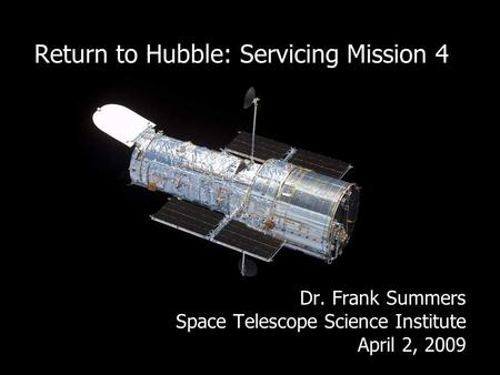 Return to Hubble: Servicing Mission 4 Dr. Frank Summers Space Telescope Science Institute April 2, 2009.