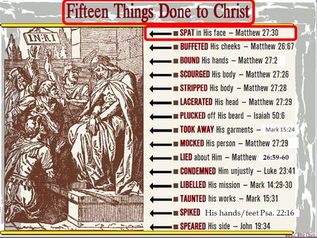 Mark 15:24 26:59-60 His hands/feet Psa. 22:16. SPAT in His Face Matthew 27:30 Then they spat on Him, and took the reed and struck Him on the head. Fifteen.