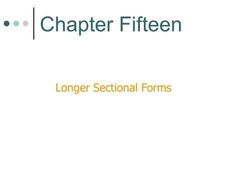 Longer Sectional Forms Chapter Fifteen. Elements of Form We have learned that form is manipulated by-- Repetition Contrast Variation.