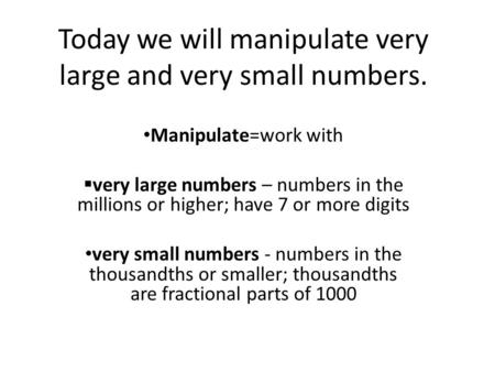 Today we will manipulate very large and very small numbers. Manipulate=work with  very large numbers – numbers in the millions or higher; have 7 or more.