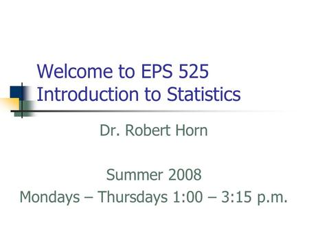 Welcome to EPS 525 Introduction to Statistics Dr. Robert Horn Summer 2008 Mondays – Thursdays 1:00 – 3:15 p.m.